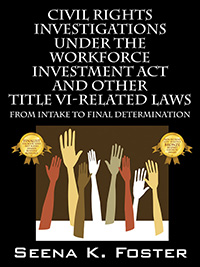 Civil Rights Investigations Under the Workforce Investment Act and Other Title VI-Related Laws by Seena K. Foster