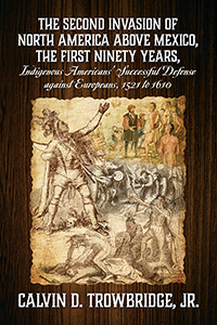 THE SECOND INVASION OF NORTH AMERICA ABOVE MEXICO, THE FIRST NINETY YEARS, Indigenous Americans' Successful Defense against Europeans, 1521 to 1610