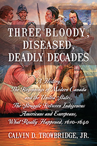 Three Bloody, Diseased, Deadly Decades: A History, The Beginning of Modern Canada and the United States, The Struggle between Indigenous Americans and Europeans, What Really Happened, 1610-1640